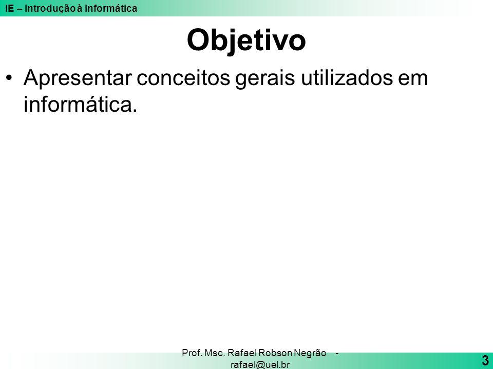 IE – Introdução à Informática 3 Prof. Msc. Rafael Robson Negrão - rafael@uel.br Objetivo Apresentar conceitos gerais utilizados em informática.