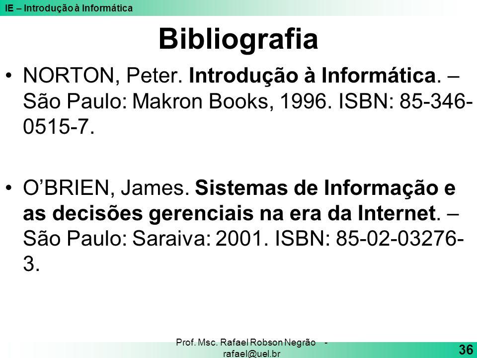 IE – Introdução à Informática 36 Prof. Msc. Rafael Robson Negrão - rafael@uel.br Bibliografia NORTON, Peter. Introdução à Informática. – São Paulo: Ma