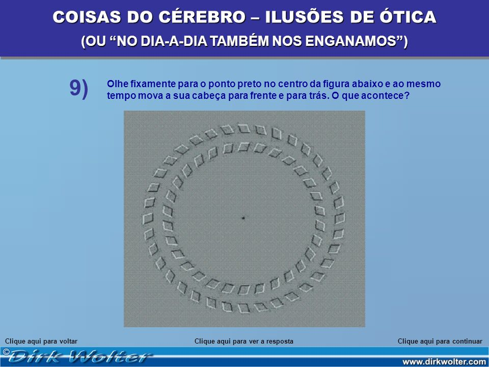 Olhe fixamente para o ponto preto no centro da figura abaixo e ao mesmo tempo mova a sua cabeça para frente e para trás. O que acontece? Clique aqui p