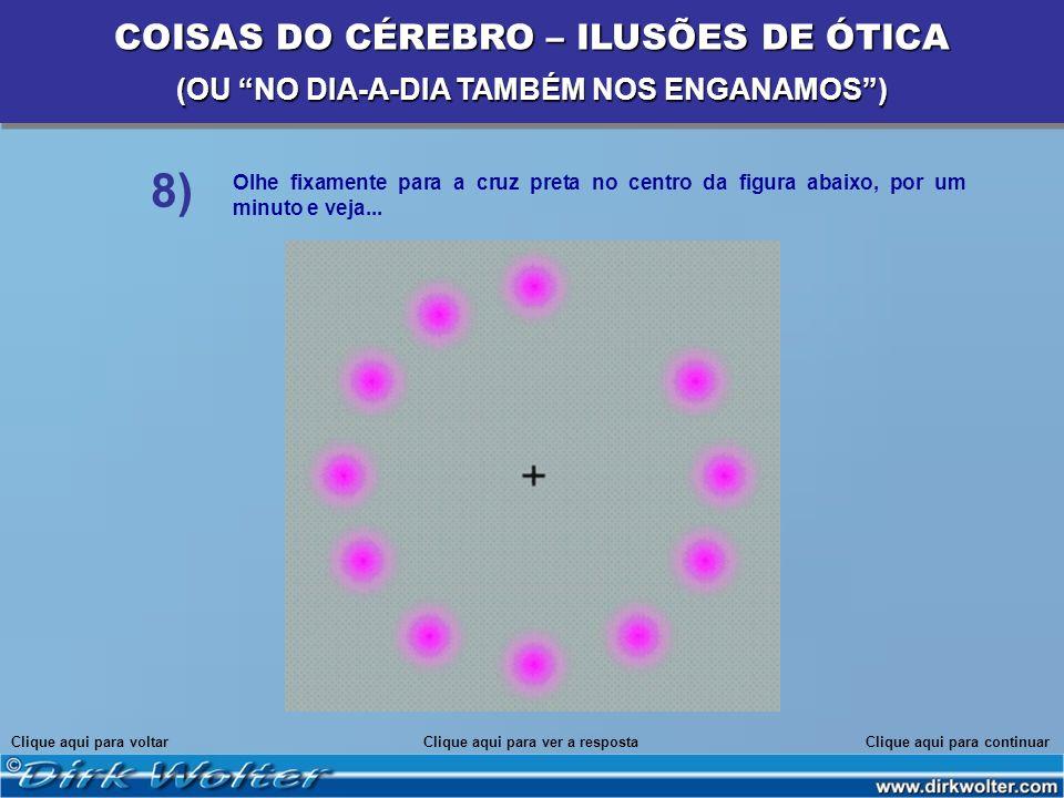Olhe fixamente para a cruz preta no centro da figura abaixo, por um minuto e veja... Clique aqui para voltarClique aqui para continuar 8) COISAS DO CÉ