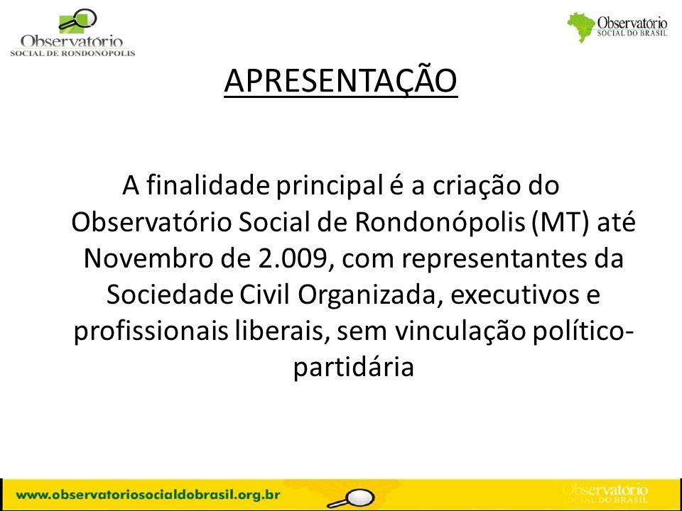 APRESENTAÇÃO A finalidade principal é a criação do Observatório Social de Rondonópolis (MT) até Novembro de 2.009, com representantes da Sociedade Civ