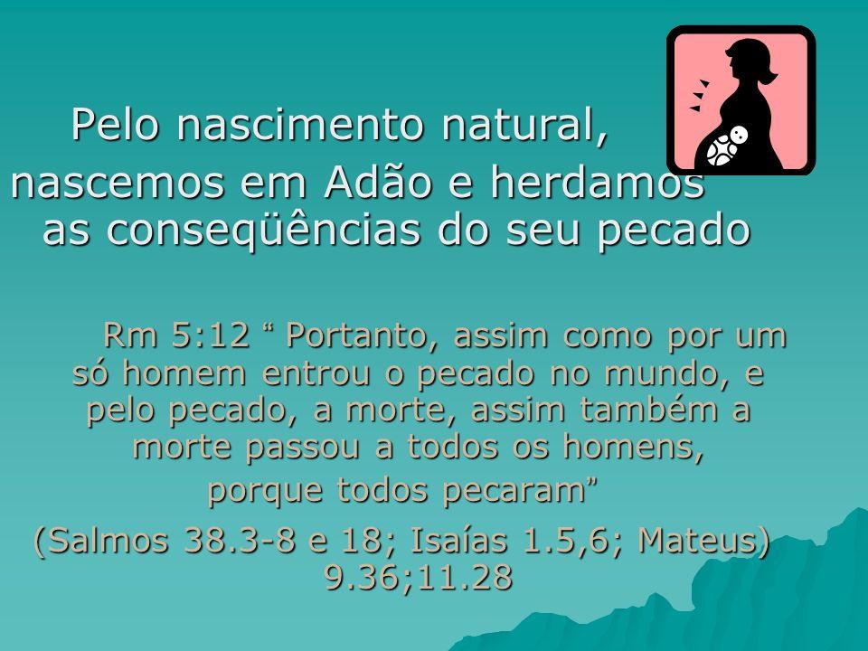 Pelo nascimento natural, Pelo nascimento natural, nascemos em Adão e herdamos as conseqüências do seu pecado Rm 5:12 Portanto, assim como por um só ho
