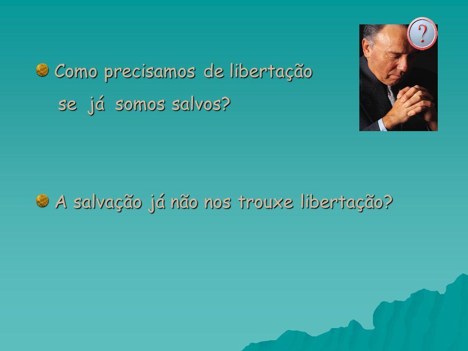 Como precisamos de libertação Como precisamos de libertação se já somos salvos? se já somos salvos? A salvação já não nos trouxe libertação? A salvaçã