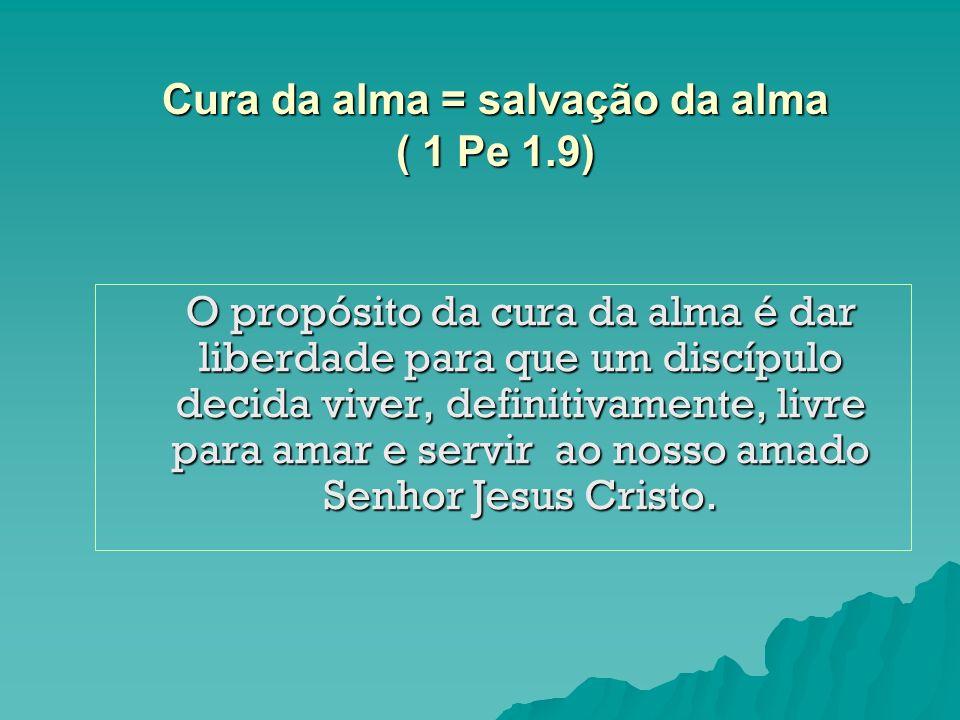 Cura da alma = salvação da alma ( 1 Pe 1.9) O propósito da cura da alma é dar liberdade para que um discípulo decida viver, definitivamente, livre par