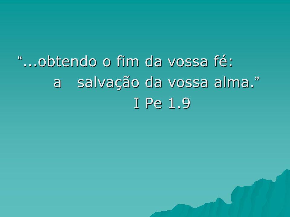 ...obtendo o fim da vossa fé:...obtendo o fim da vossa fé: a salvação da vossa alma. a salvação da vossa alma. I Pe 1.9