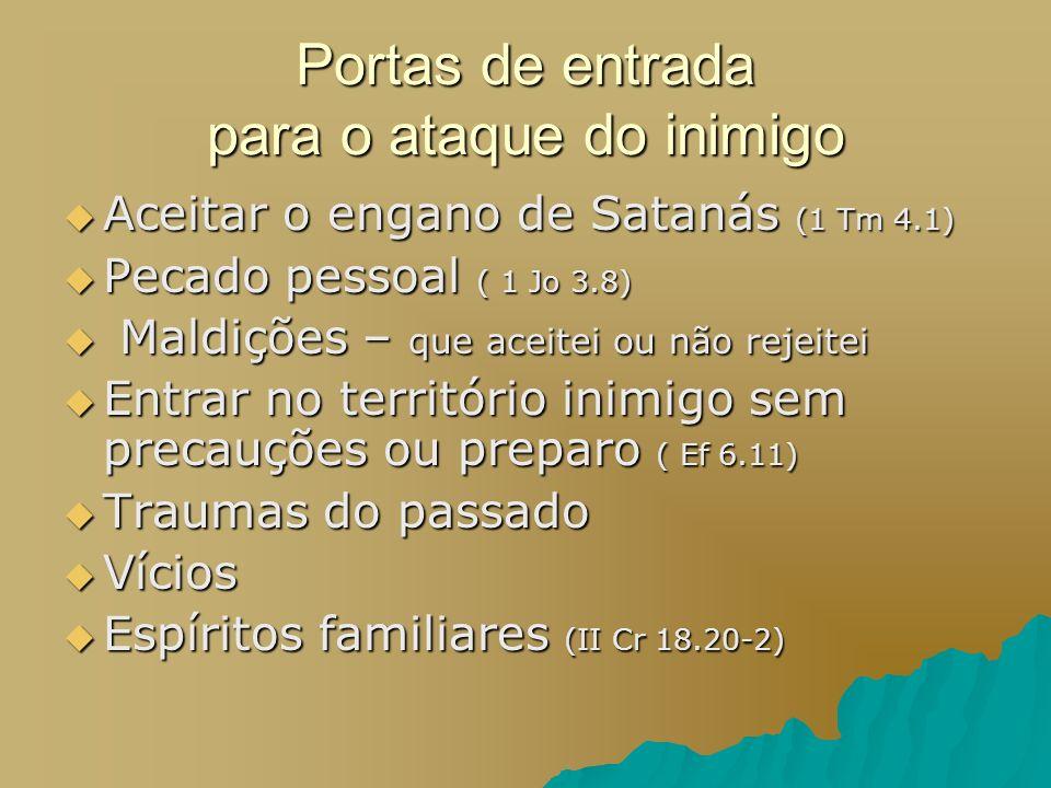 Portas de entrada para o ataque do inimigo Aceitar o engano de Satanás (1 Tm 4.1) Aceitar o engano de Satanás (1 Tm 4.1) Pecado pessoal ( 1 Jo 3.8) Pe