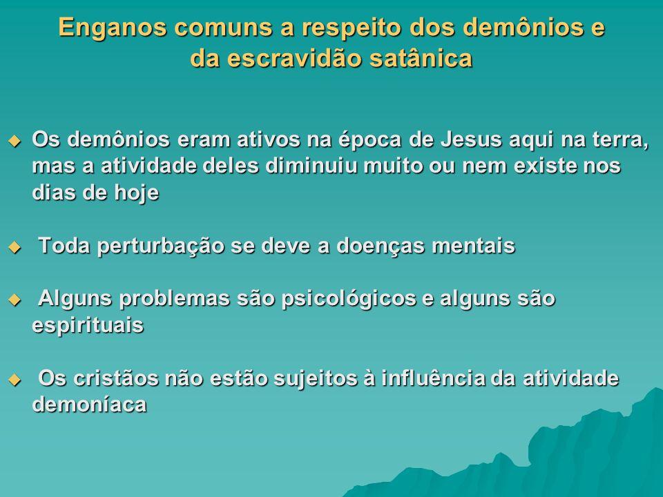 Enganos comuns a respeito dos demônios e da escravidão satânica Os demônios eram ativos na época de Jesus aqui na terra, mas a atividade deles diminui