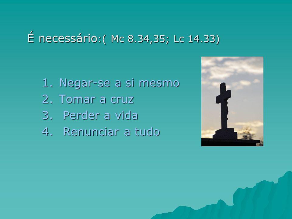 É necessário :( Mc 8.34,35; Lc 14.33) 1.Negar-se a si mesmo 2.Tomar a cruz 3. Perder a vida 4. Renunciar a tudo