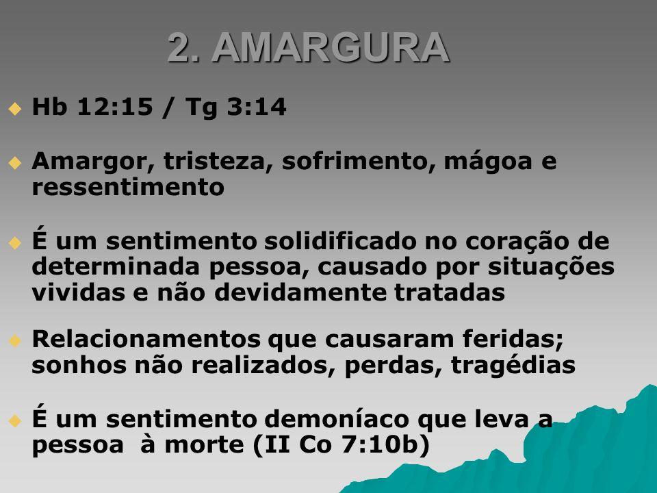 2. AMARGURA Hb 12:15 / Tg 3:14 Amargor, tristeza, sofrimento, mágoa e ressentimento É um sentimento solidificado no coração de determinada pessoa, cau