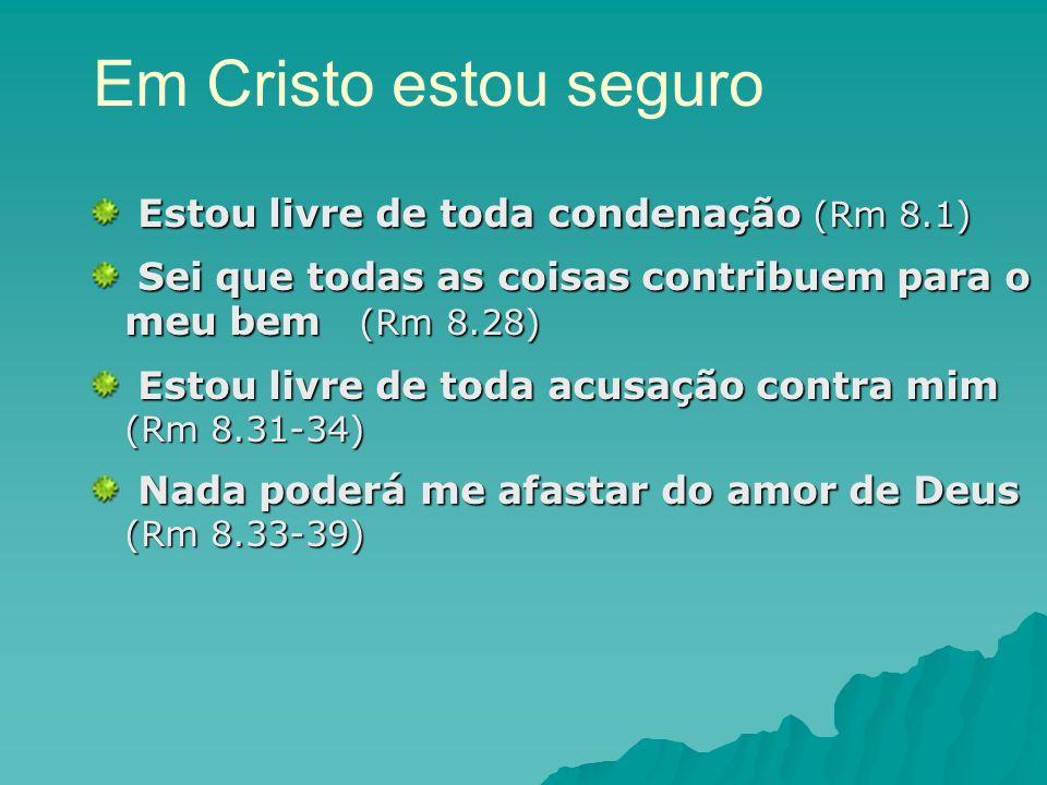 Em Cristo estou seguro Estou livre de toda condenação (Rm 8.1) Estou livre de toda condenação (Rm 8.1) Sei que todas as coisas contribuem para o meu b