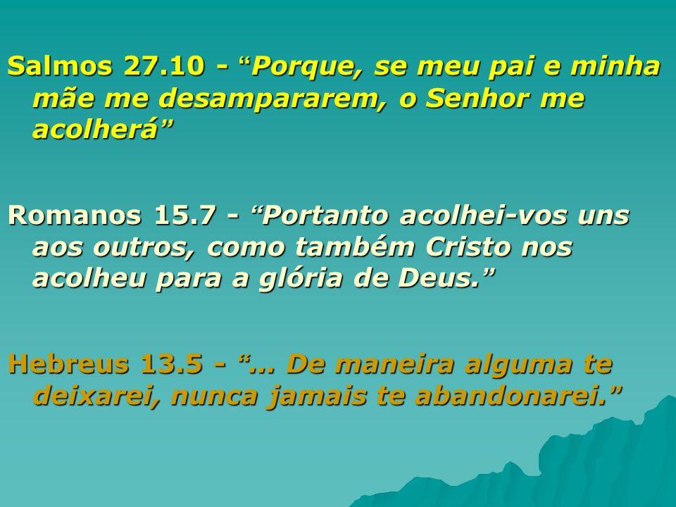 Salmos 27.10 - Porque, se meu pai e minha mãe me desampararem, o Senhor me acolherá Salmos 27.10 - Porque, se meu pai e minha mãe me desampararem, o S