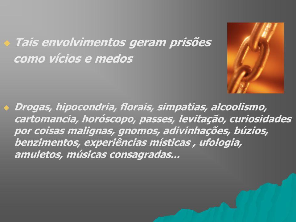 Tais envolvimentos geram prisões como vícios e medos Drogas, hipocondria, florais, simpatias, alcoolismo, cartomancia, horóscopo, passes, levitação, c