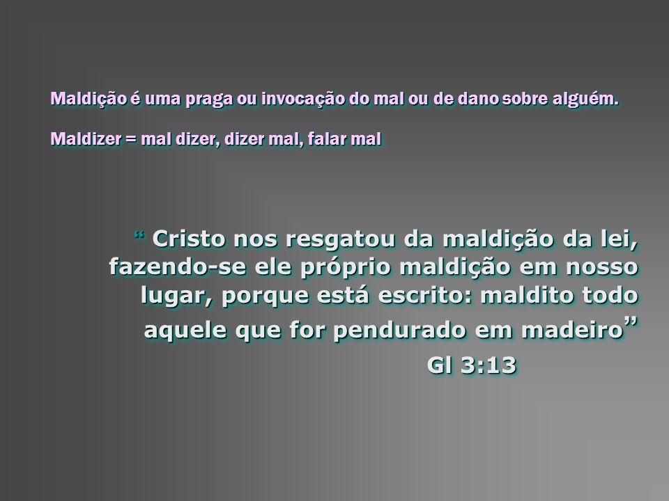 Maldição é uma praga ou invocação do mal ou de dano sobre alguém. Maldizer = mal dizer, dizer mal, falar mal Cristo nos resgatou da maldição da lei, f