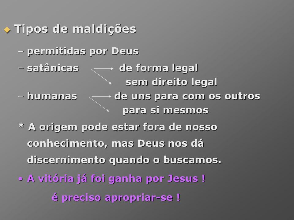Tipos de maldições Tipos de maldições –permitidas por Deus –satânicas de forma legal sem direito legal sem direito legal –humanas de uns para com os o