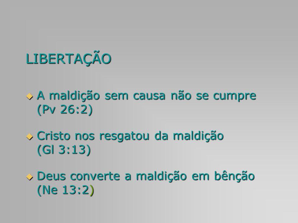 LIBERTAÇÃO A maldição sem causa não se cumpre (Pv 26:2) A maldição sem causa não se cumpre (Pv 26:2) Cristo nos resgatou da maldição (Gl 3:13) Cristo