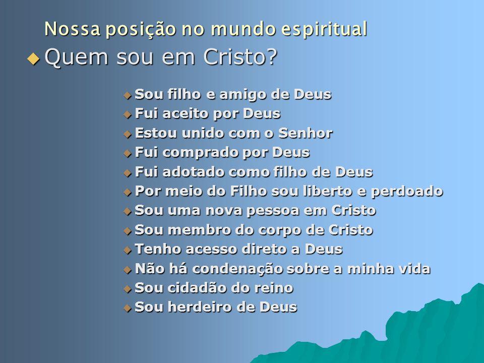 Nossa posição no mundo espiritual Quem sou em Cristo? Quem sou em Cristo? Sou filho e amigo de Deus Sou filho e amigo de Deus Fui aceito por Deus Fui