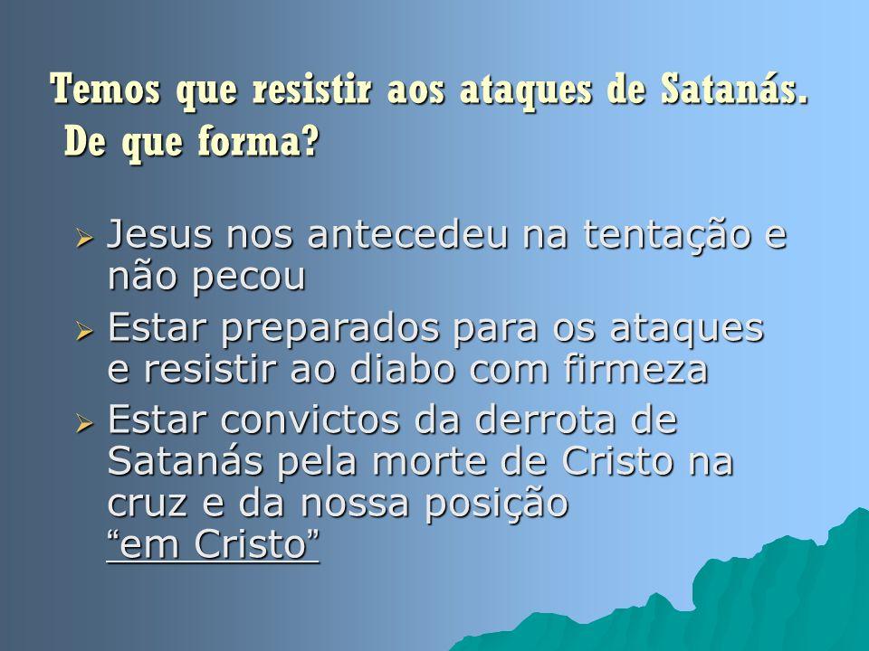 Temos que resistir aos ataques de Satanás. De que forma? Jesus nos antecedeu na tentação e não pecou Jesus nos antecedeu na tentação e não pecou Estar