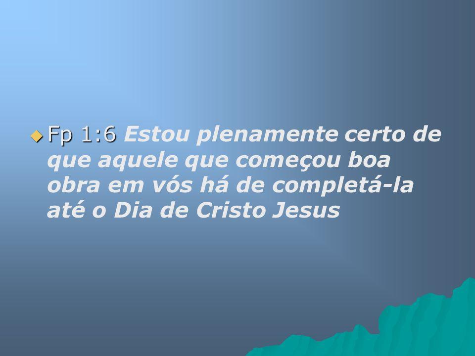 Fp 1:6 Fp 1:6 Estou plenamente certo de que aquele que começou boa obra em vós há de completá-la até o Dia de Cristo Jesus