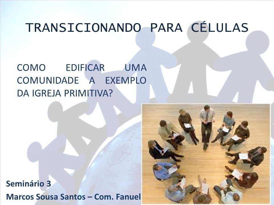 COMO EDIFICAR UMA COMUNIDADE A EXEMPLO DA IGREJA PRIMITIVA? TRANSICIONANDO PARA CÉLULAS Seminário 3 Marcos Sousa Santos – Com. Fanuel