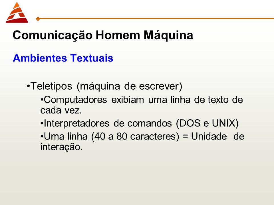 Comunicação Homem Máquina Ambientes Textuais Teletipos (máquina de escrever) Computadores exibiam uma linha de texto de cada vez. Interpretadores de c