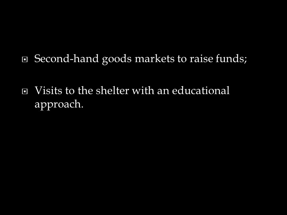 Second-hand goods markets to raise funds; Visits to the shelter with an educational approach.
