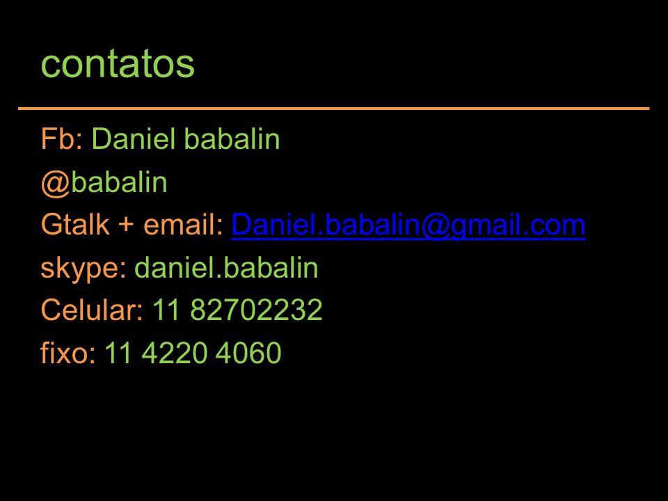 contatos Fb: Daniel babalin @babalin Gtalk + email: Daniel.babalin@gmail.comDaniel.babalin@gmail.com skype: daniel.babalin Celular: 11 82702232 fixo:
