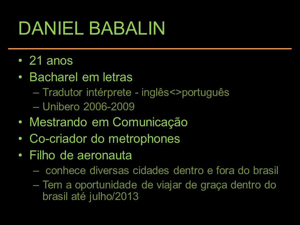 DANIEL BABALIN 21 anos Bacharel em letras –Tradutor intérprete - inglês<>português –Unibero 2006-2009 Mestrando em Comunicação Co-criador do metrophon