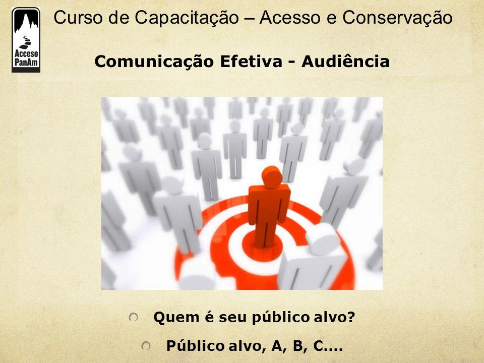 Curso de Capacitação – Acesso e Conservação Comunicação Efetiva - Audiência Quem é seu público alvo? Público alvo, A, B, C....