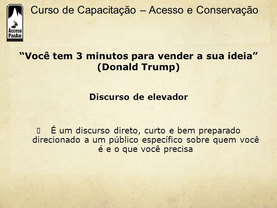 Curso de Capacitação – Acesso e Conservação Você tem 3 minutos para vender a sua ideia (Donald Trump) Discurso de elevador É um discurso direto, curto