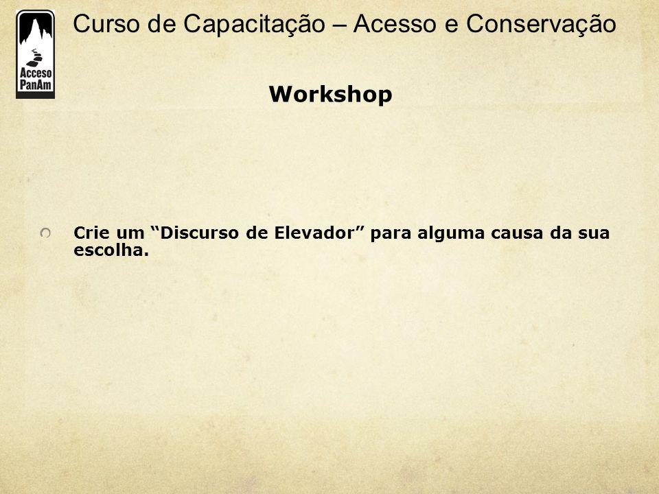 Curso de Capacitação – Acesso e Conservação Crie um Discurso de Elevador para alguma causa da sua escolha. Workshop