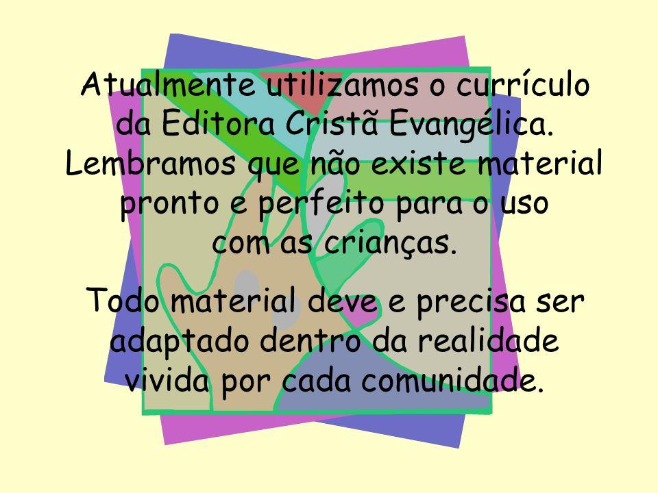 Atualmente utilizamos o currículo da Editora Cristã Evangélica. Lembramos que não existe material pronto e perfeito para o uso com as crianças. Todo m