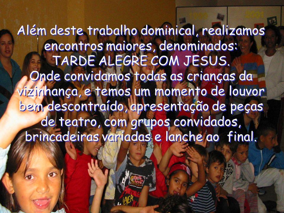 Além deste trabalho dominical, realizamos encontros maiores, denominados: TARDE ALEGRE COM JESUS. Onde convidamos todas as crianças da vizinhança, e t