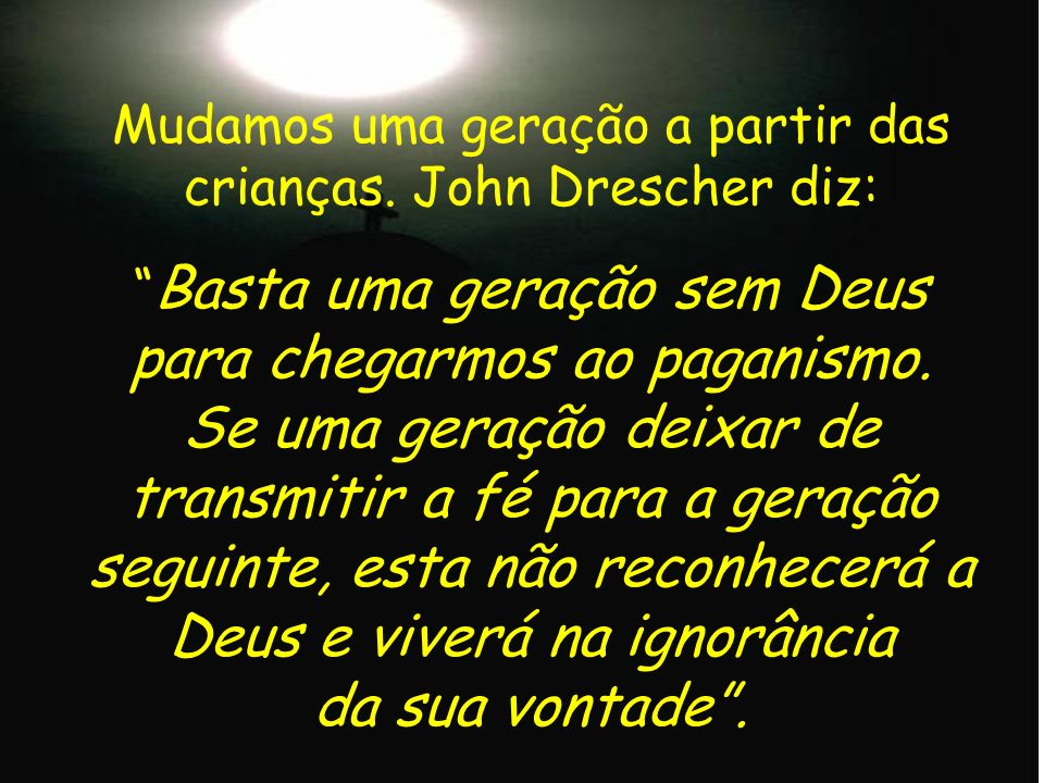 Mudamos uma geração a partir das crianças. John Drescher diz: Basta uma geração sem Deus para chegarmos ao paganismo. Se uma geração deixar de transmi