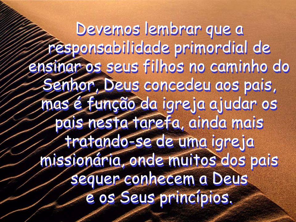 Devemos lembrar que a responsabilidade primordial de ensinar os seus filhos no caminho do Senhor, Deus concedeu aos pais, mas é função da igreja ajuda