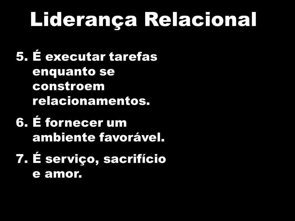 5.É executar tarefas enquanto se constroem relacionamentos. 6.É fornecer um ambiente favorável. 7.É serviço, sacrifício e amor. Liderança Relacional
