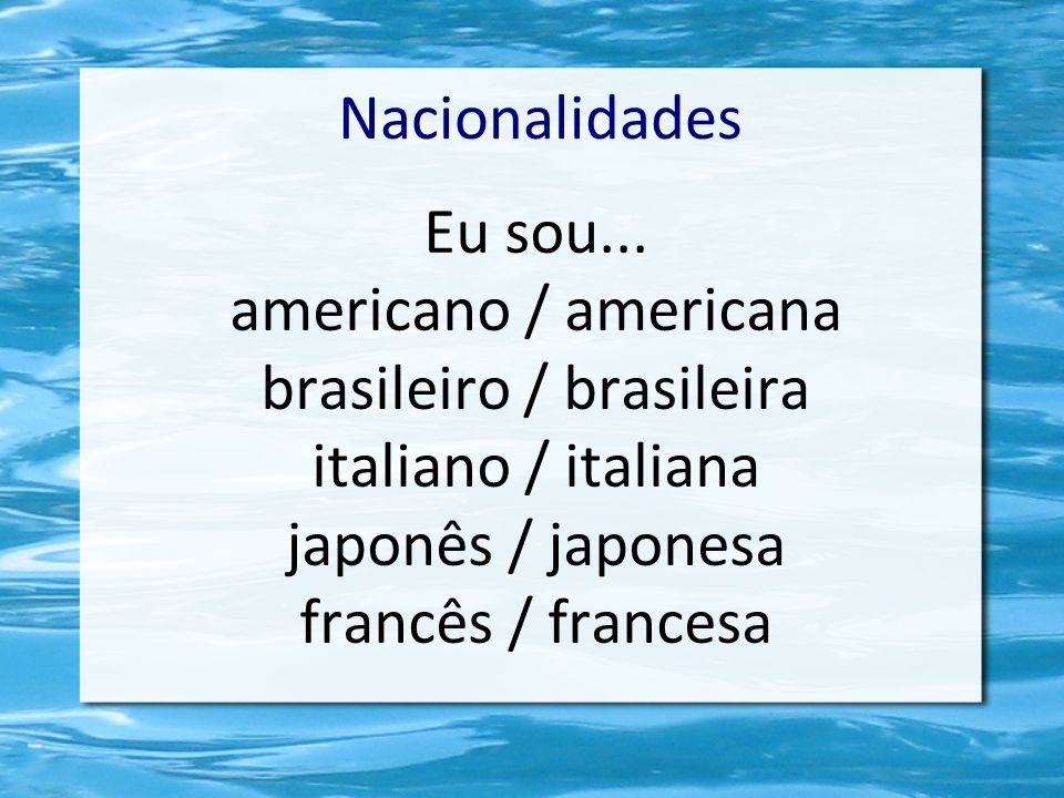 Nacionalidades Eu sou... americano / americana brasileiro / brasileira italiano / italiana japonês / japonesa francês / francesa
