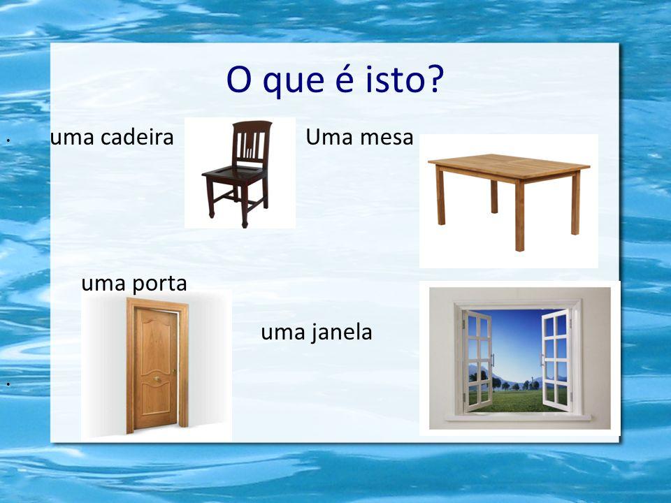 O que é isto? uma cadeira Uma mesa uma porta uma janela