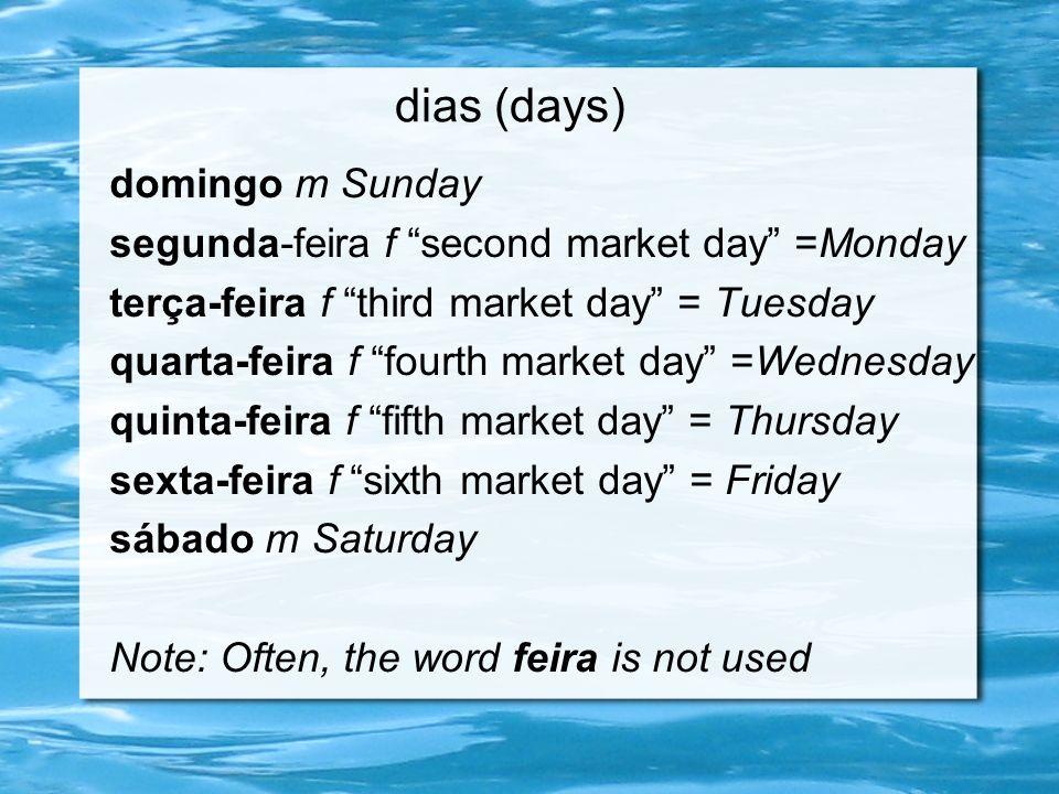 dias (days) domingo m Sunday segunda-feira f second market day =Monday terça-feira f third market day = Tuesday quarta-feira f fourth market day =Wedn