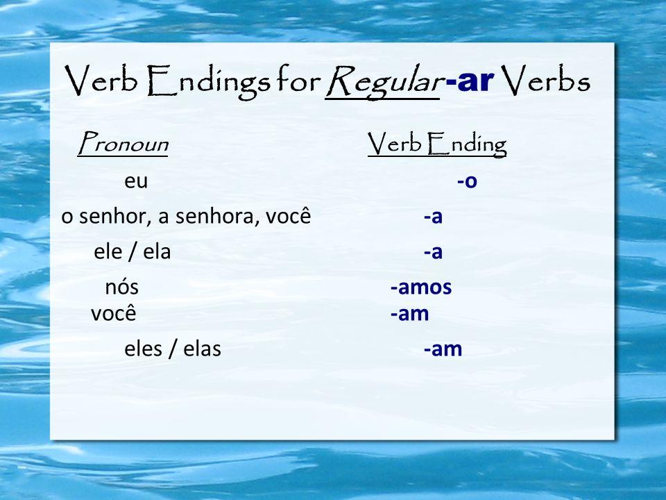 Verb Endings for Regular -ar Verbs Pronoun Verb Ending eu -o o senhor, a senhora, você -a ele / ela -a nós -amos você -am eles / elas -am