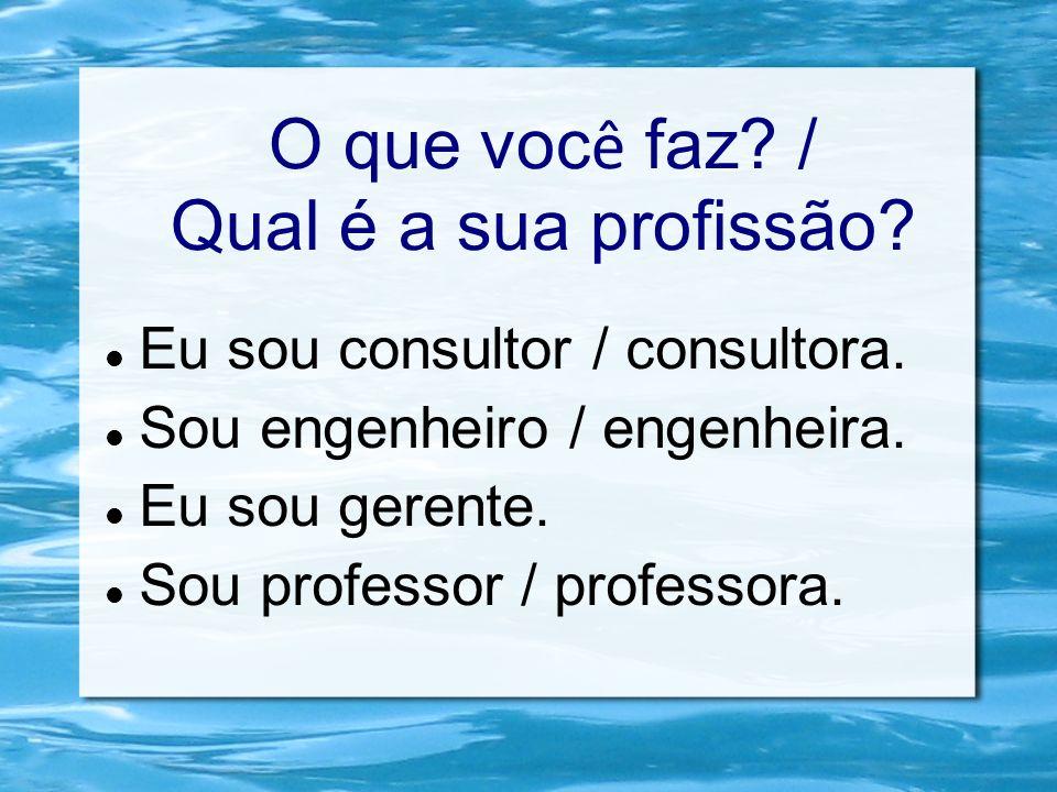 O que voc ê faz? / Qual é a sua profissão? Eu sou consultor / consultora. Sou engenheiro / engenheira. Eu sou gerente. Sou professor / professora.