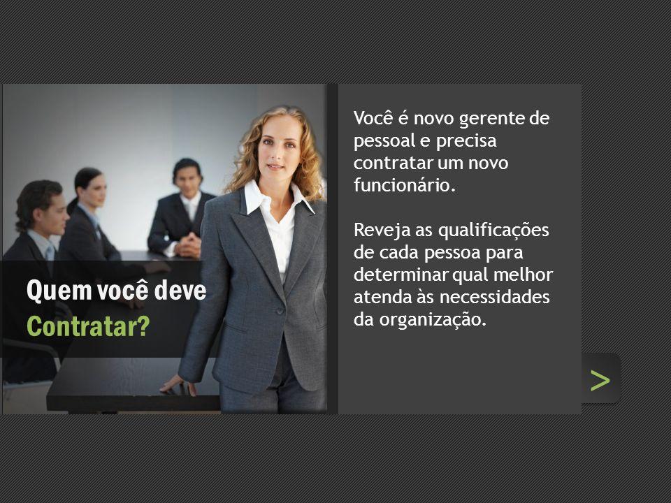 > > Quem você deve Contratar? Você é novo gerente de pessoal e precisa contratar um novo funcionário. Reveja as qualificações de cada pessoa para dete