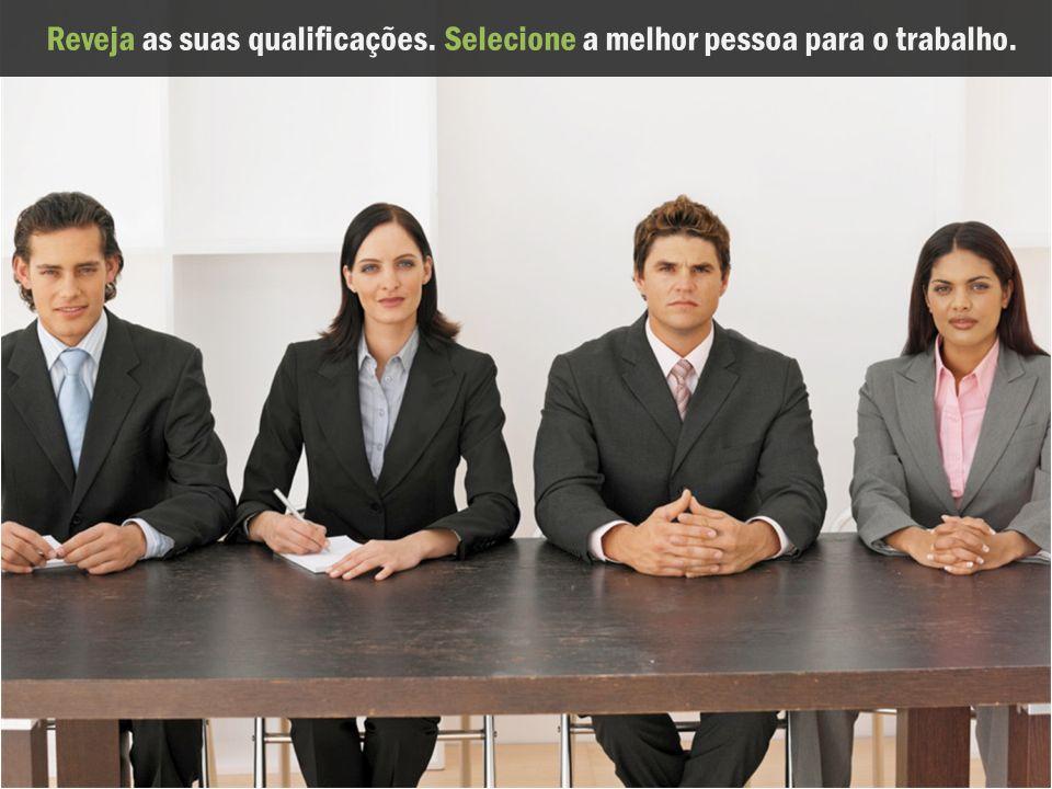 Reveja as suas qualificações.Selecione a melhor pessoa para o trabalho.