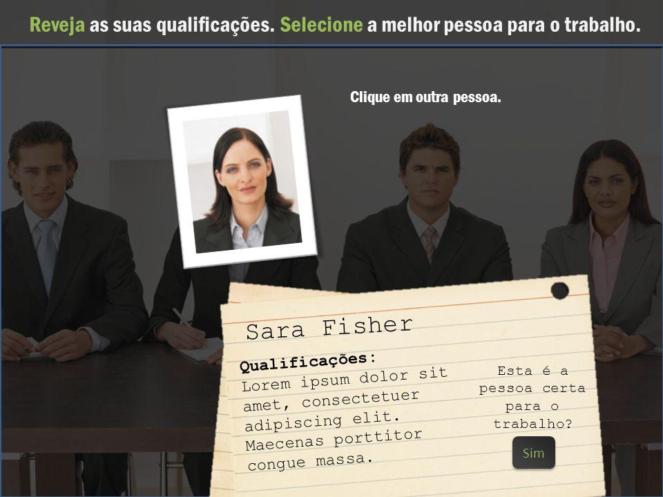 Reveja as suas qualificações. Selecione a melhor pessoa para o trabalho. sally Sara Fisher Qualificações: Lorem ipsum dolor sit amet, consectetuer adi
