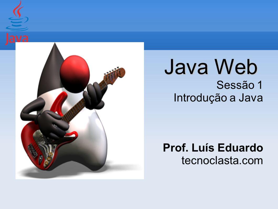 Java Web Sessão 1 Introdução a Java Prof. Luís Eduardo tecnoclasta.com