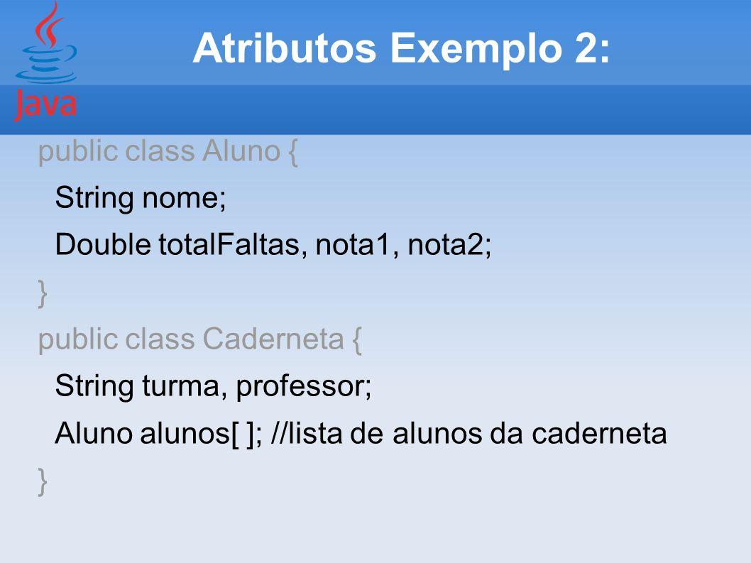 Atributos Exemplo 2: public class Aluno { String nome; Double totalFaltas, nota1, nota2; } public class Caderneta { String turma, professor; Aluno alu
