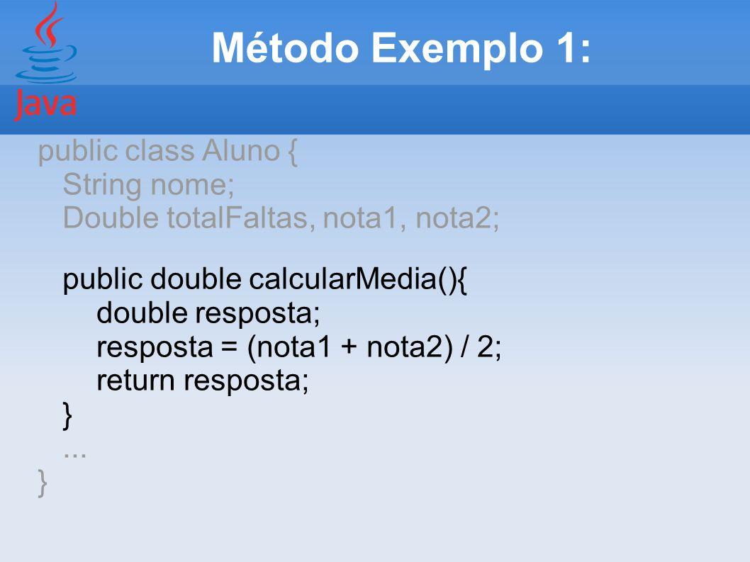 Método Exemplo 1: public class Aluno { String nome; Double totalFaltas, nota1, nota2; public double calcularMedia(){ double resposta; resposta = (nota