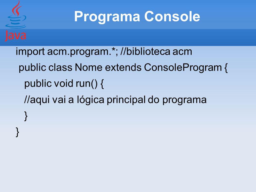 Programa Console import acm.program.*; //biblioteca acm public class Nome extends ConsoleProgram { public void run() { //aqui vai a lógica principal d