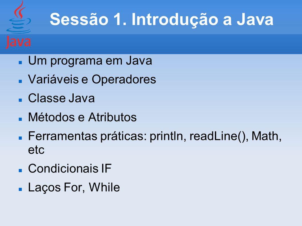 Sessão 1. Introdução a Java Um programa em Java Variáveis e Operadores Classe Java Métodos e Atributos Ferramentas práticas: println, readLine(), Math