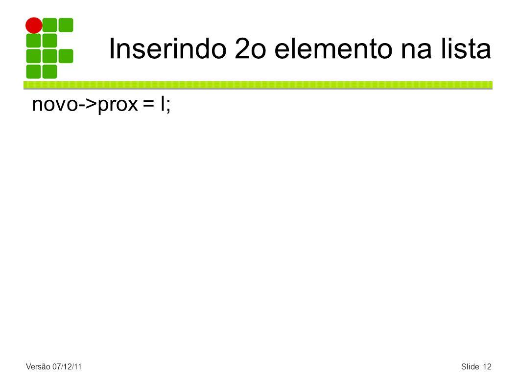 Versão 07/12/11Slide 12 Inserindo 2o elemento na lista novo->prox = l;