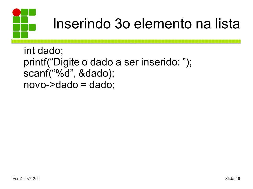 Versão 07/12/11Slide 16 Inserindo 3o elemento na lista int dado; printf(Digite o dado a ser inserido: ); scanf(%d, &dado); novo->dado = dado;